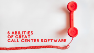 6 Abilities of Great Call Center Software